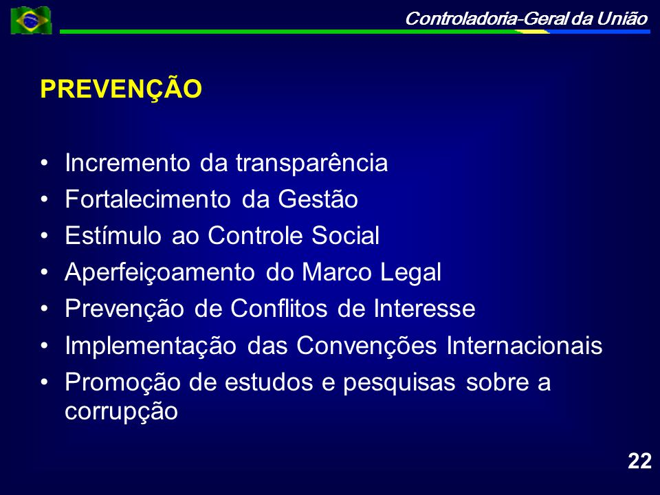 Controladoria-Geral da União PREVENÇÃO Incremento da transparência Fortalecimento da Gestão Estímulo ao Controle Social Aperfeiçoamento do Marco Legal