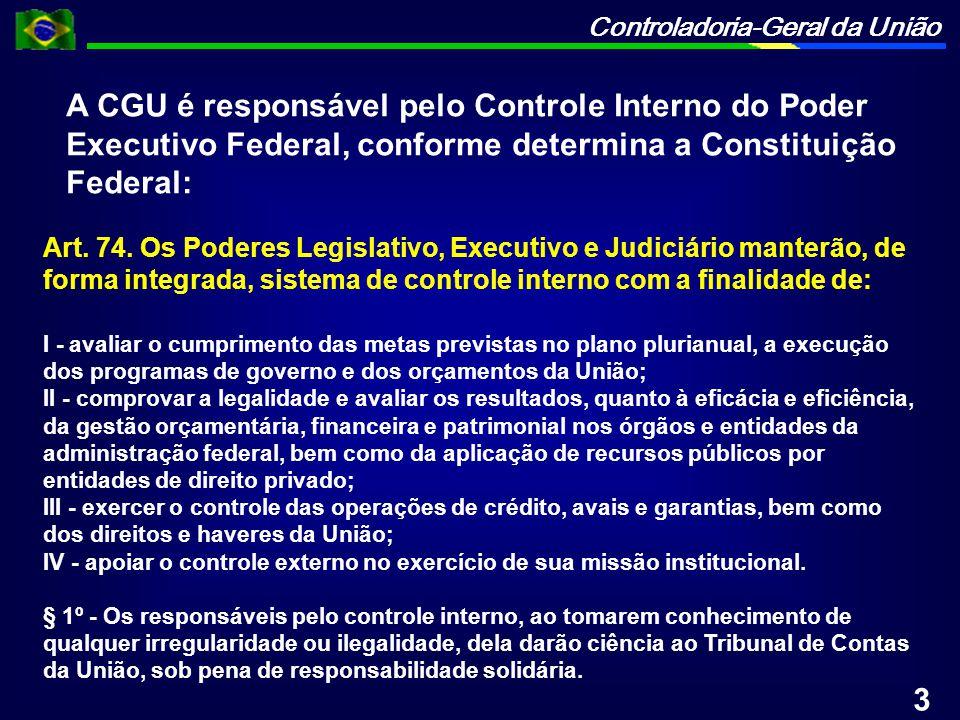 Controladoria-Geral da União A CGU é responsável pelo Controle Interno do Poder Executivo Federal, conforme determina a Constituição Federal: Art. 74.