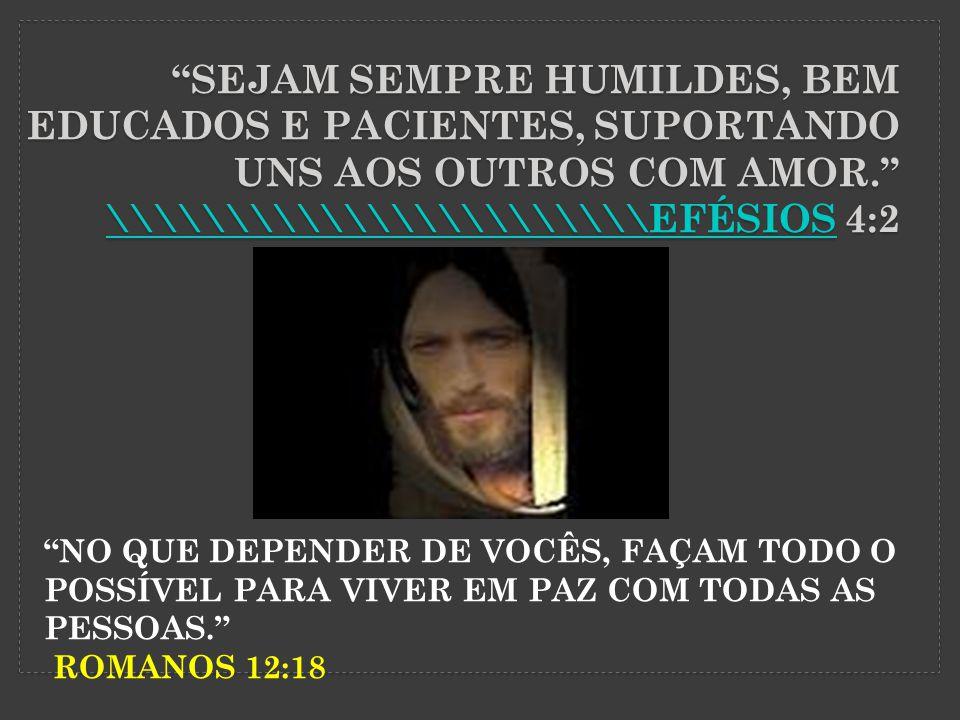 SEJAM SEMPRE HUMILDES, BEM EDUCADOS E PACIENTES, SUPORTANDO UNS AOS OUTROS COM AMOR.