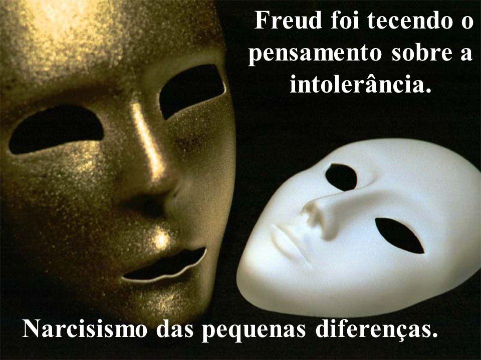 Freud foi tecendo o pensamento sobre a intolerância. Narcisismo das pequenas diferenças.