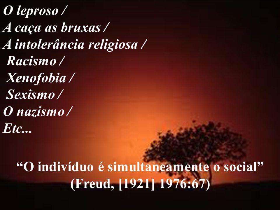 O indivíduo é simultaneamente o social (Freud, [1921] 1976:67) O leproso / A caça as bruxas / A intolerância religiosa / Racismo / Xenofobia / Sexismo / O nazismo / Etc...