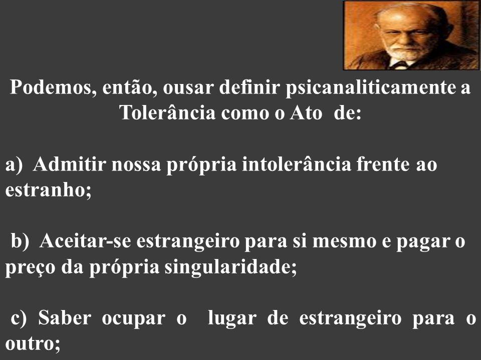 Podemos, então, ousar definir psicanaliticamente a Tolerância como o Ato de: d) Reconhecer e acolher o inesperado, o de fora, o estrangeiro, o que escapa ao espelho, o para além do idêntico, sobretudo sem pretensões ao proselitismo; e) Saber que a tolerância diante do intolerável – o assassinato do outro – termina sempre em catástrofe (Fuks, 2006).