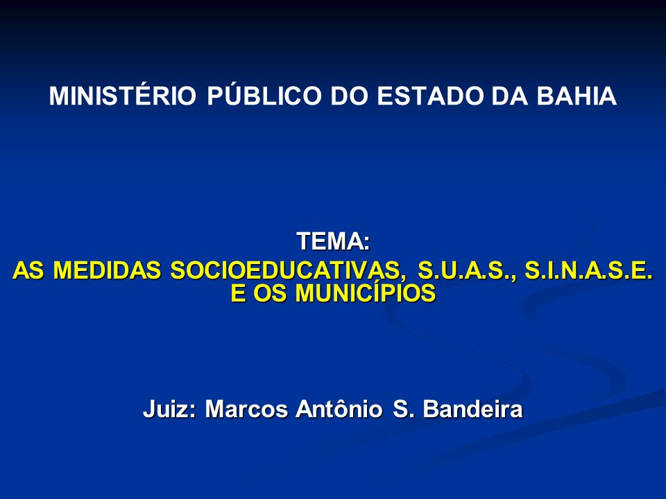 MINISTÉRIO PÚBLICO DO ESTADO DA BAHIA TEMA: AS MEDIDAS SOCIOEDUCATIVAS, S.U.A.S., S.I.N.A.S.E. E OS MUNICÍPIOS Juiz: Marcos Antônio S. Bandeira