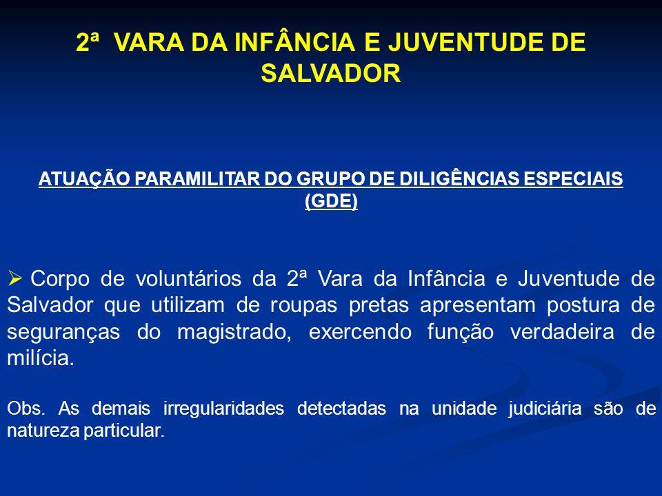 2ª VARA DA INFÂNCIA E JUVENTUDE DE SALVADOR ATUAÇÃO PARAMILITAR DO GRUPO DE DILIGÊNCIAS ESPECIAIS (GDE) Corpo de voluntários da 2ª Vara da Infância e