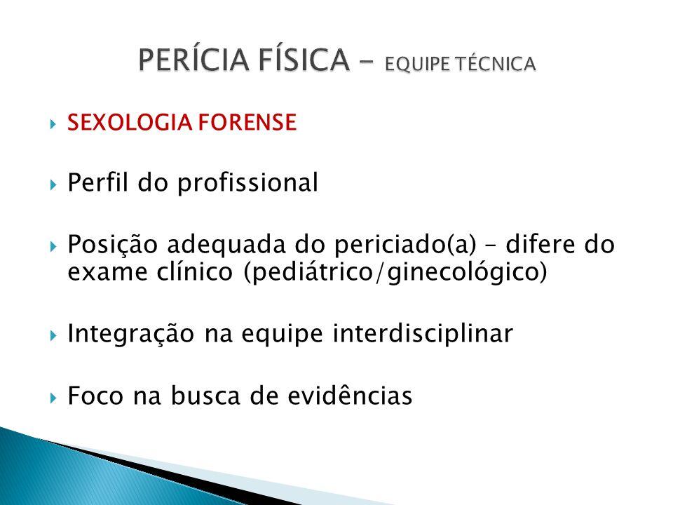 SEXOLOGIA FORENSE Perfil do profissional Posição adequada do periciado(a) – difere do exame clínico (pediátrico/ginecológico) Integração na equipe interdisciplinar Foco na busca de evidências