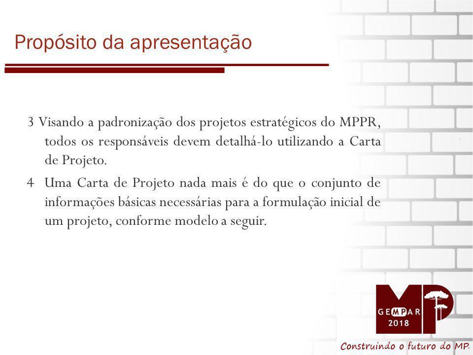 Propósito da apresentação 3 3 Visando a padronização dos projetos estratégicos do MPPR, todos os responsáveis devem detalhá-lo utilizando a Carta de Projeto.