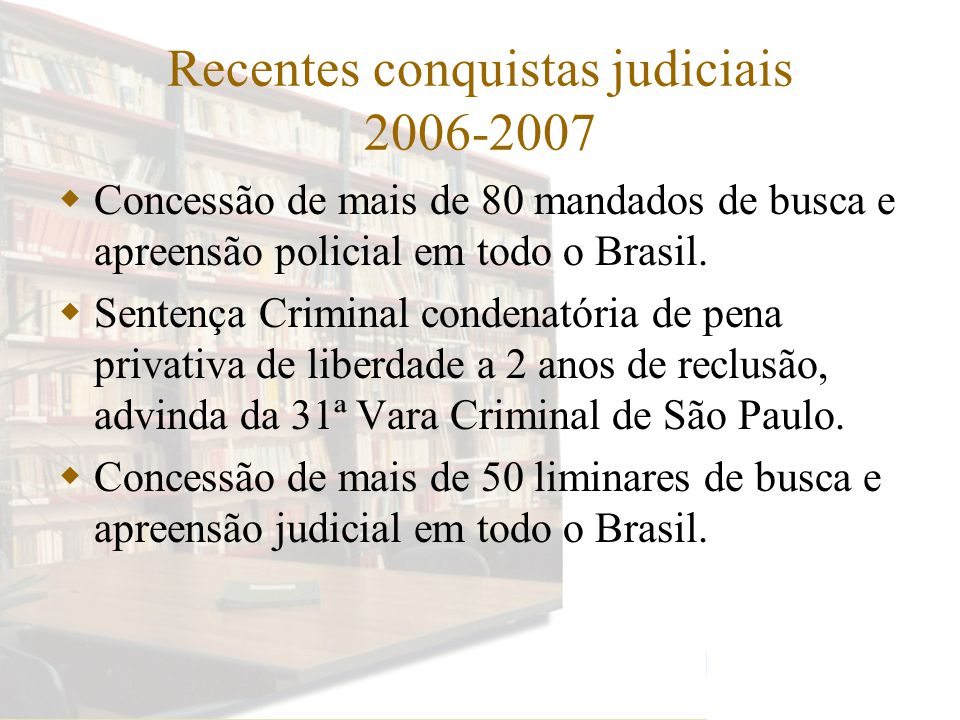 Recentes conquistas judiciais 2006-2007 Concessão de mais de 80 mandados de busca e apreensão policial em todo o Brasil.
