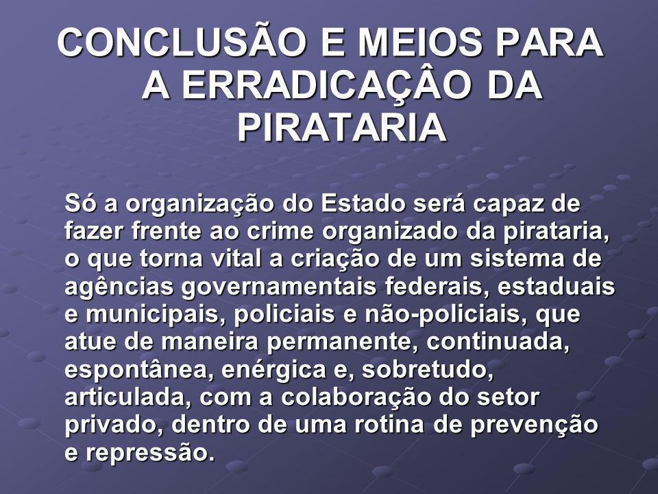CONCLUSÃO E MEIOS PARA A ERRADICAÇÂO DA PIRATARIA Só a organização do Estado será capaz de fazer frente ao crime organizado da pirataria, o que torna