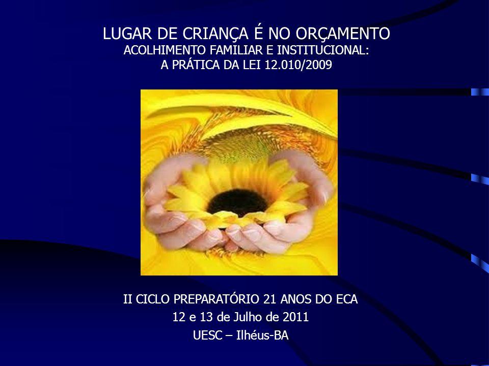 II CICLO PREPARATÓRIO 21 ANOS DO ECA 12 e 13 de Julho de 2011 UESC – Ilhéus-BA LUGAR DE CRIANÇA É NO ORÇAMENTO ACOLHIMENTO FAMILIAR E INSTITUCIONAL: A