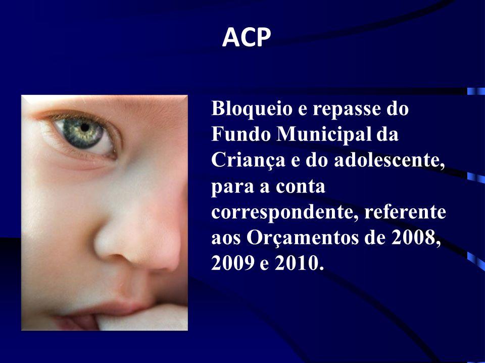 ACP Bloqueio e repasse do Fundo Municipal da Criança e do adolescente, para a conta correspondente, referente aos Orçamentos de 2008, 2009 e 2010.