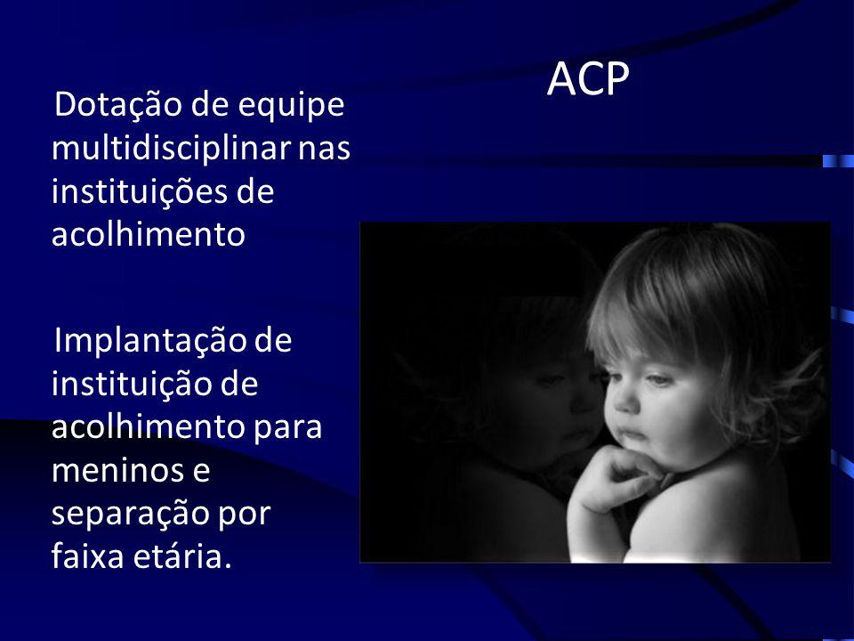 ACP Dotação de equipe multidisciplinar nas instituições de acolhimento Implantação de instituição de acolhimento para meninos e separação por faixa et