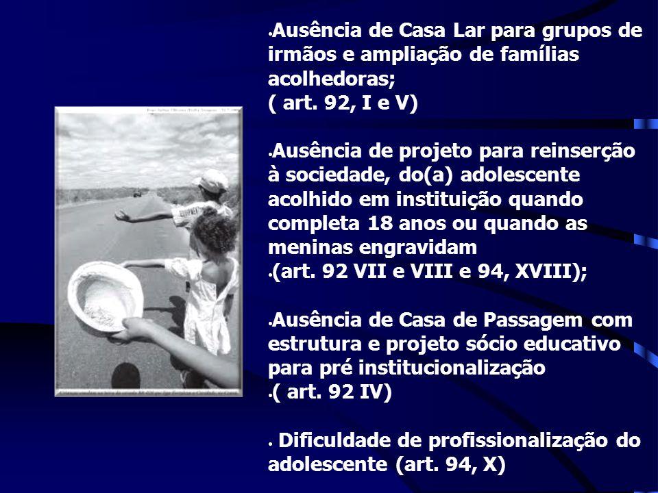 Ausência de Casa Lar para grupos de irmãos e ampliação de famílias acolhedoras; ( art. 92, I e V) Ausência de projeto para reinserção à sociedade, do(