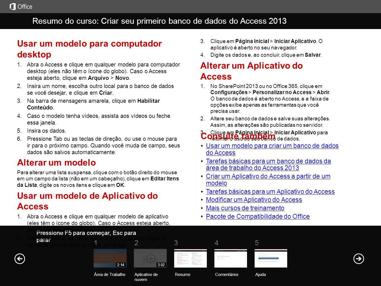 Ajuda Resumo do curso Pressione F5 para começar, Esc para parar Resumo do curso: Criar seu primeiro banco de dados do Access 2013 ResumoComentários Aj