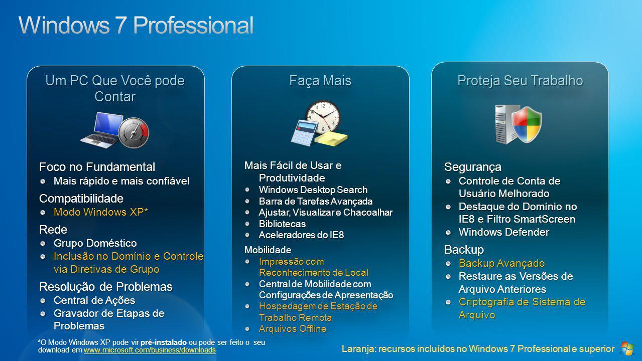 Um PC Que Você pode Contar Faça Mais Proteja Seu Trabalho Foco no Fundamental Mais rápido e mais confiável Compatibilidade Modo Windows XP* Rede Grupo Doméstico Inclusão no Domínio e Controle via Diretivas de Grupo Resolução de Problemas Central de Ações Gravador de Etapas de Problemas Mais Fácil de Usar e Produtividade Windows Desktop Search Barra de Tarefas Avançada Ajustar, Visualizar e Chacoalhar Bibliotecas Aceleradores do IE8 Mobilidade Impressão com Reconhecimento de Local Central de Mobilidade com Configurações de Apresentação Hospedagem de Estação de Trabalho Remota Arquivos Offline Mais Fácil de Usar e Produtividade Windows Desktop Search Barra de Tarefas Avançada Ajustar, Visualizar e Chacoalhar Bibliotecas Aceleradores do IE8 Mobilidade Impressão com Reconhecimento de Local Central de Mobilidade com Configurações de Apresentação Hospedagem de Estação de Trabalho Remota Arquivos Offline Segurança Controle de Conta de Usuário Melhorado Destaque do Domínio no IE8 e Filtro SmartScreen Windows Defender Backup Backup Avançado Restaure as Versões de Arquivo Anteriores Criptografia de Sistema de Arquivo Laranja: recursos incluídos no Windows 7 Professional e superior *O Modo Windows XP pode vir pré-instalado ou pode ser feito o seu download em www.microsoft.com/business/downloads www.microsoft.com/business/downloads