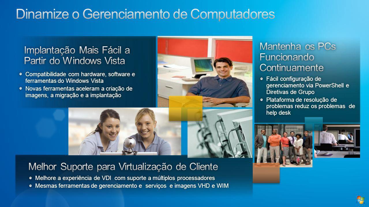 Compatibilidade com hardware, software e ferramentas do Windows Vista Novas ferramentas aceleram a criação de imagens, a migração e a implantação Fácil configuração de gerenciamento via PowerShell e Diretivas de Grupo Plataforma de resolução de problemas reduz os problemas de help desk Melhore a experiência de VDI com suporte a múltiplos processadoresMelhore a experiência de VDI com suporte a múltiplos processadores Mesmas ferramentas de gerenciamento e serviços e imagens VHD e WIMMesmas ferramentas de gerenciamento e serviços e imagens VHD e WIM