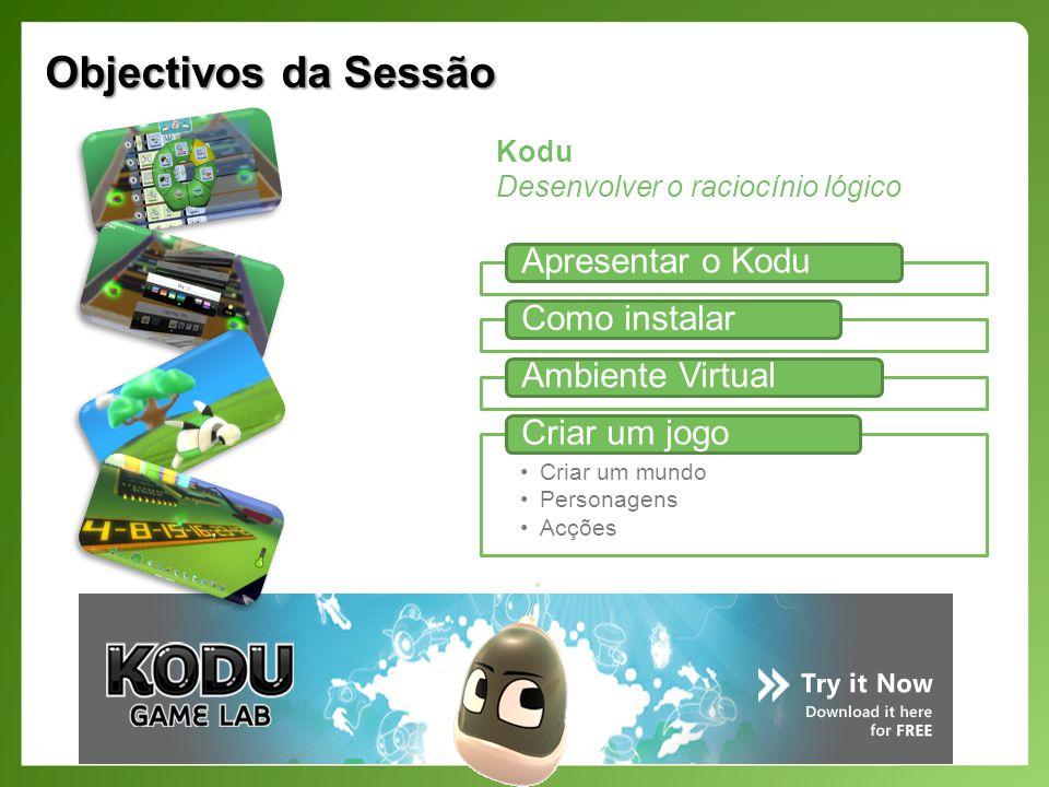 Objectivos da Sessão Apresentar o KoduComo instalarAmbiente Virtual Criar um mundo Personagens Acções Criar um jogo Kodu Desenvolver o raciocínio lógico