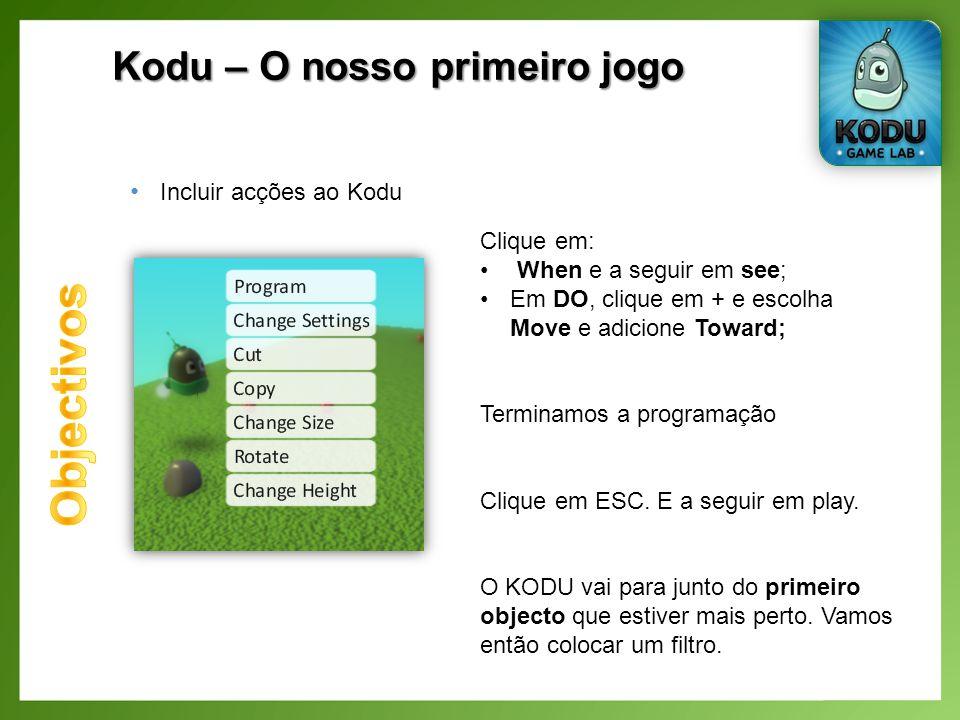 Kodu – O nosso primeiro jogo Incluir acções ao Kodu Clique em: When e a seguir em see; Em DO, clique em + e escolha Move e adicione Toward; Terminamos a programação Clique em ESC.
