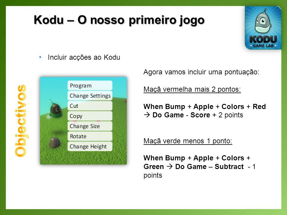 Kodu – O nosso primeiro jogo Incluir acções ao Kodu Agora vamos incluir uma pontuação: Maçã vermelha mais 2 pontos: When Bump + Apple + Colors + Red Do Game - Score + 2 points Maçã verde menos 1 ponto: When Bump + Apple + Colors + Green Do Game – Subtract - 1 points