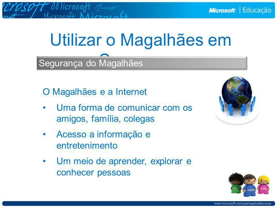 Utilizar o Magalhães em Segurança Segurança do Magalhães O Magalhães e a Internet Uma forma de comunicar com os amigos, família, colegas Acesso a informação e entretenimento Um meio de aprender, explorar e conhecer pessoas