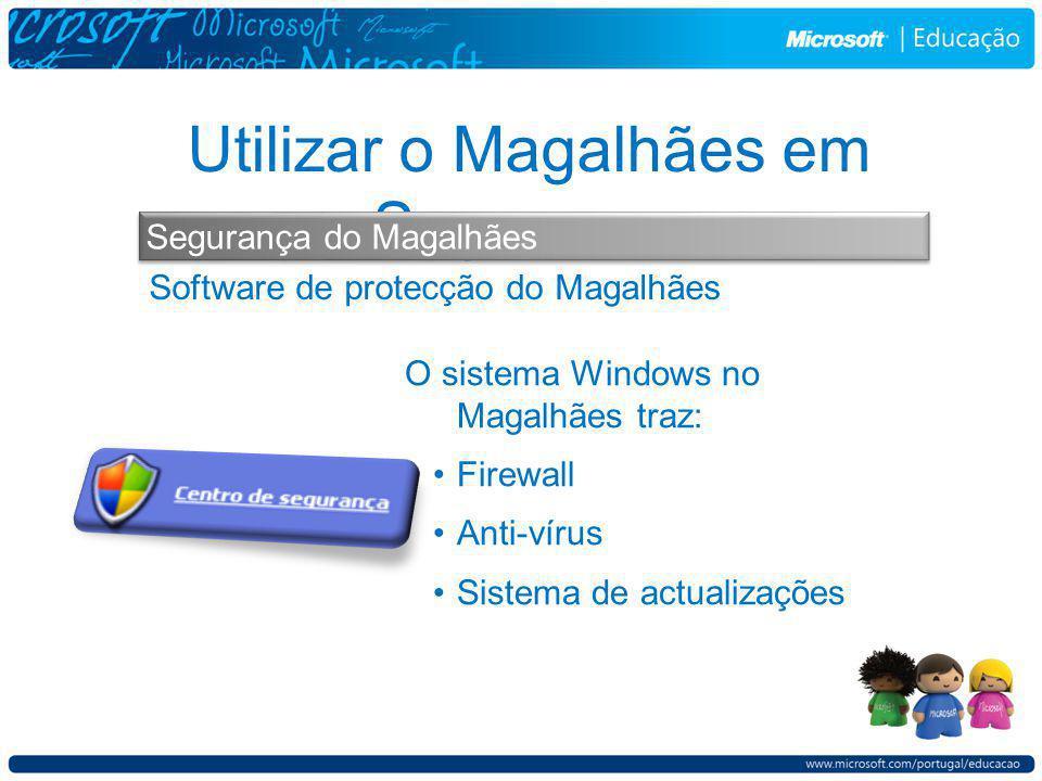 Software de protecção do Magalhães Utilizar o Magalhães em Segurança Segurança do Magalhães O sistema Windows no Magalhães traz: Firewall Anti-vírus Sistema de actualizações