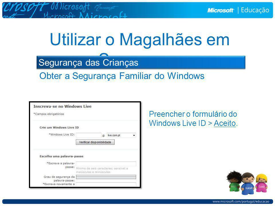 Obter a Segurança Familiar do Windows Utilizar o Magalhães em Segurança Preencher o formulário do Windows Live ID > Aceito.