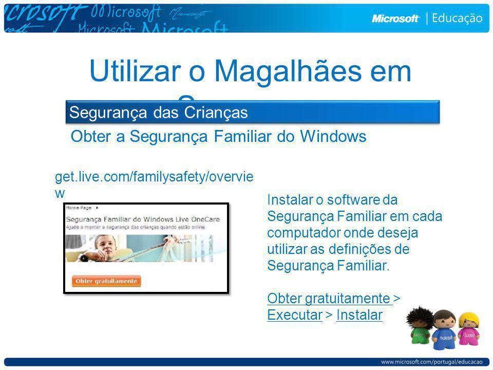 Obter a Segurança Familiar do Windows Utilizar o Magalhães em Segurança Segurança das Crianças get.live.com/familysafety/overvie w Instalar o software da Segurança Familiar em cada computador onde deseja utilizar as definições de Segurança Familiar.