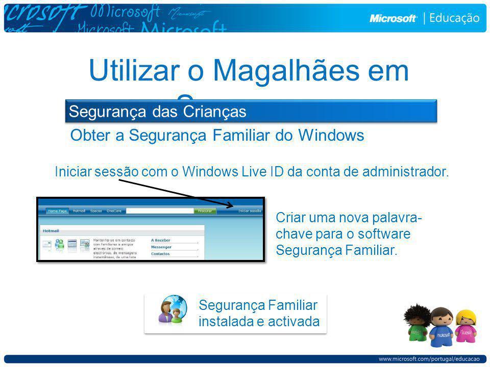 Segurança Familiar instalada e activada Obter a Segurança Familiar do Windows Utilizar o Magalhães em Segurança Segurança das Crianças Iniciar sessão com o Windows Live ID da conta de administrador.