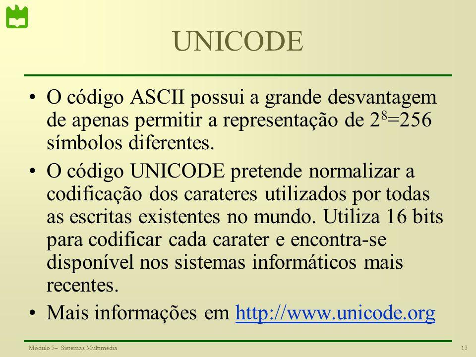 13Módulo 5– Sistemas Multimédia UNICODE O código ASCII possui a grande desvantagem de apenas permitir a representação de 2 8 =256 símbolos diferentes.