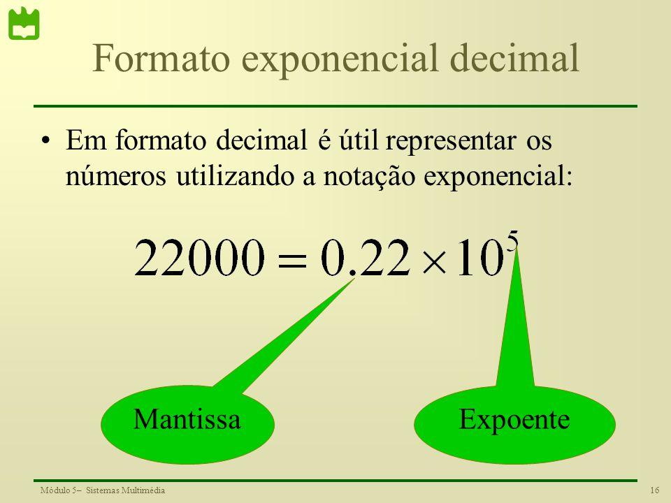 16Módulo 5– Sistemas Multimédia Formato exponencial decimal Em formato decimal é útil representar os números utilizando a notação exponencial: Mantiss