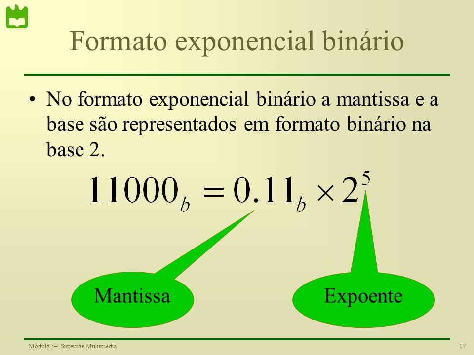 17Módulo 5– Sistemas Multimédia Formato exponencial binário No formato exponencial binário a mantissa e a base são representados em formato binário na