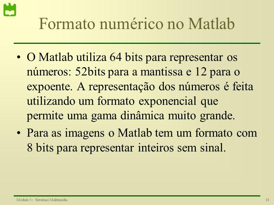 18Módulo 5– Sistemas Multimédia Formato numérico no Matlab O Matlab utiliza 64 bits para representar os números: 52bits para a mantissa e 12 para o ex