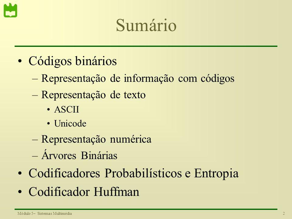 23Módulo 5– Sistemas Multimédia Códigos e propriedades a c b Símbolo a: 0 0 0 1 Símbolo b: 00 Símbolo c : 1 a 0 b 1 a b c 0 0 1 1 Símbolo a: 0 Símbolo b: 01 Símbolo a: 00 Símbolo b: 01 Símbolo c: 1 Símbolos em nós terminais Instantâneo e não ambíguo Código não instantâneo 001: bc ou aac Código ambíguo