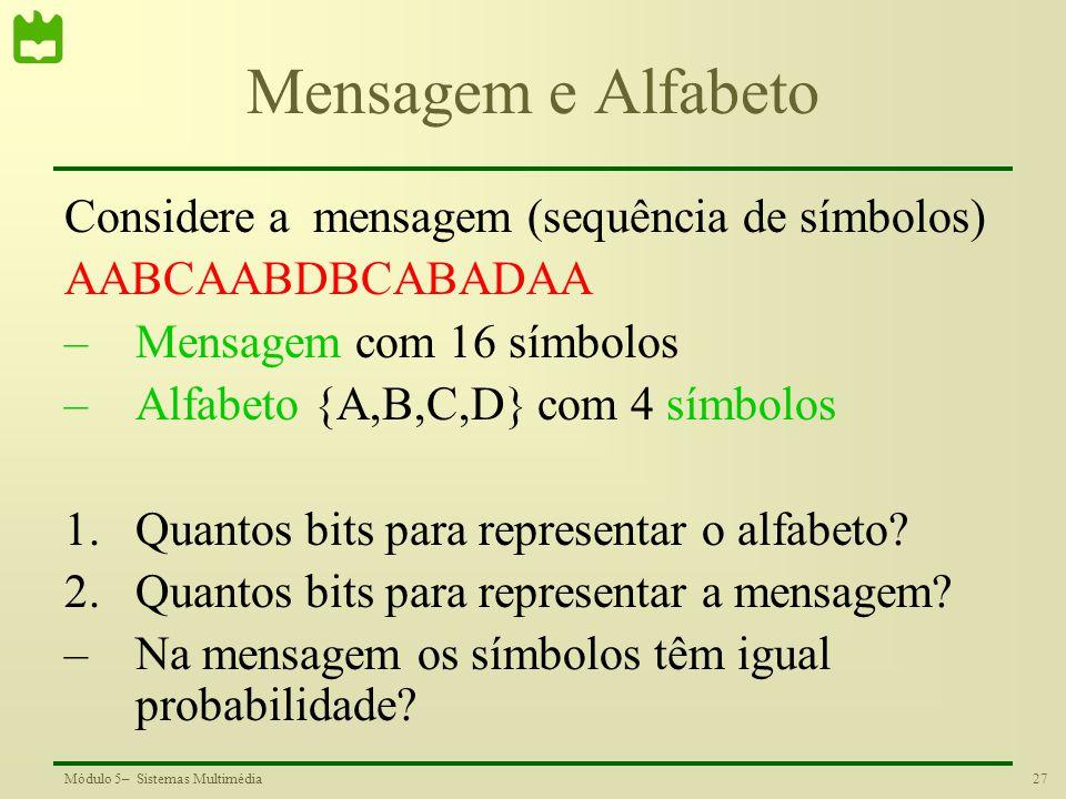 27Módulo 5– Sistemas Multimédia Mensagem e Alfabeto Considere a mensagem (sequência de símbolos) AABCAABDBCABADAA –Mensagem com 16 símbolos –Alfabeto