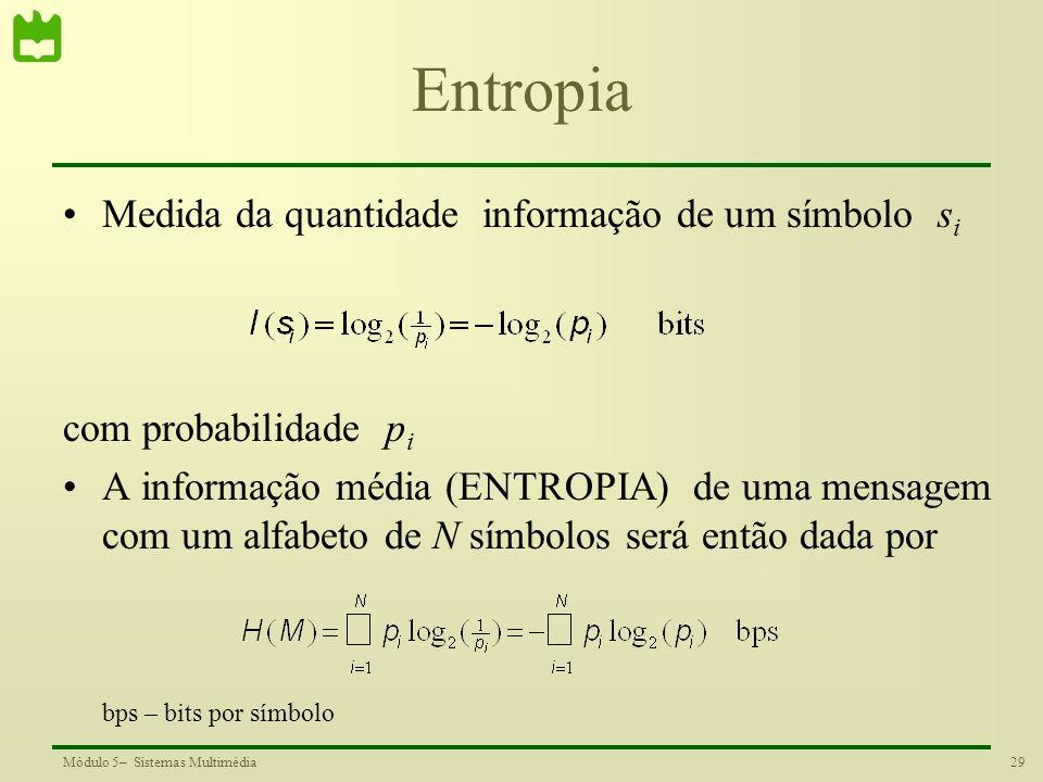 29Módulo 5– Sistemas Multimédia Entropia Medida da quantidade informação de um símbolo s i com probabilidade p i A informação média (ENTROPIA) de uma