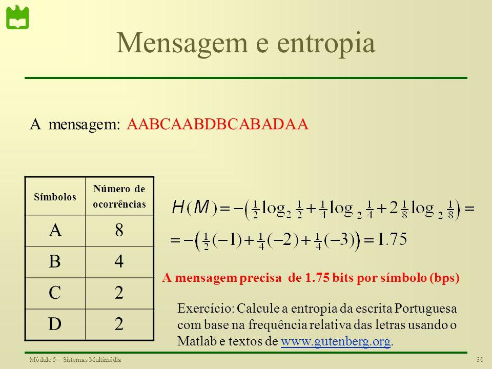 30Módulo 5– Sistemas Multimédia Mensagem e entropia Símbolos Número de ocorrências A8 B4 C2 D2 A mensagem: AABCAABDBCABADAA A mensagem precisa de 1.75