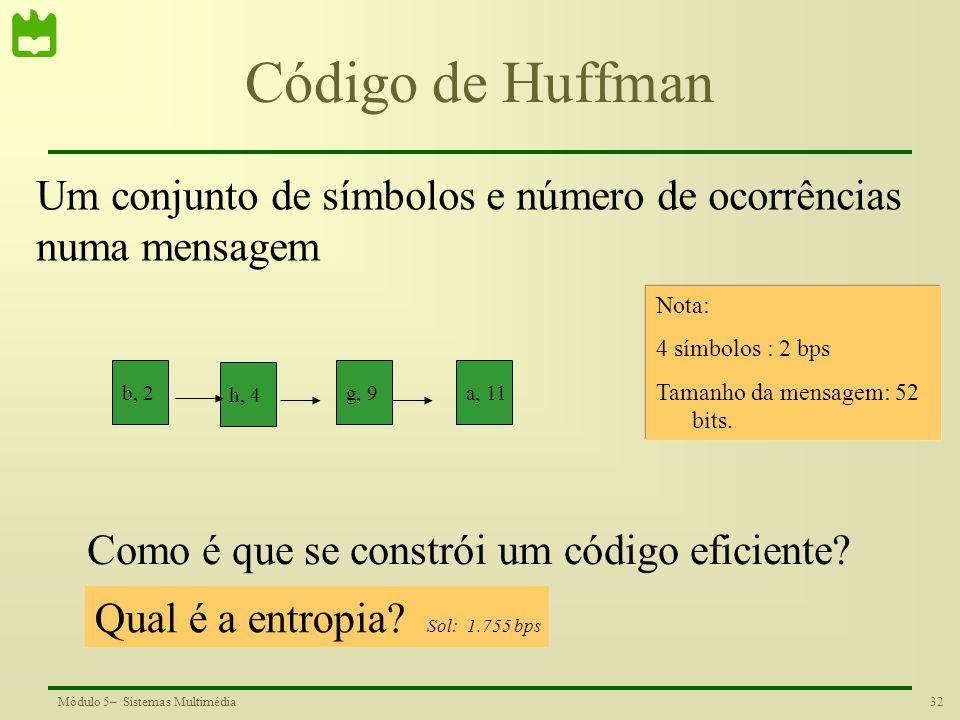 32Módulo 5– Sistemas Multimédia Código de Huffman b, 2 h, 4 g, 9a, 11 Um conjunto de símbolos e número de ocorrências numa mensagem Como é que se cons