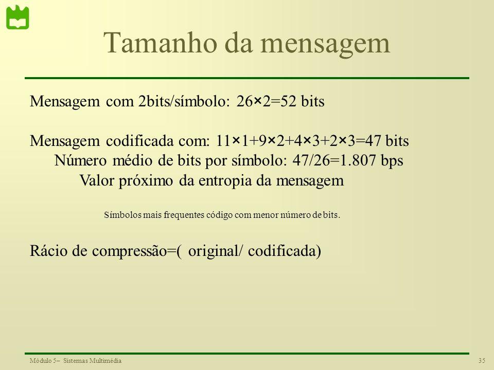 35Módulo 5– Sistemas Multimédia Tamanho da mensagem Mensagem com 2bits/símbolo: 26×2=52 bits Mensagem codificada com: 11×1+9×2+4×3+2×3=47 bits Número