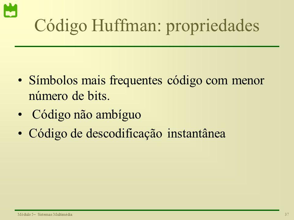 37Módulo 5– Sistemas Multimédia Código Huffman: propriedades Símbolos mais frequentes código com menor número de bits. Código não ambíguo Código de de