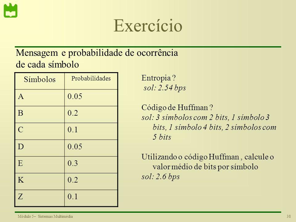 38Módulo 5– Sistemas Multimédia Exercício Símbolos Probabilidades A0.05 B0.2 C0.1 D0.05 E0.3 K0.2 Z0.1 Entropia ? sol: 2.54 bps Código de Huffman ? so