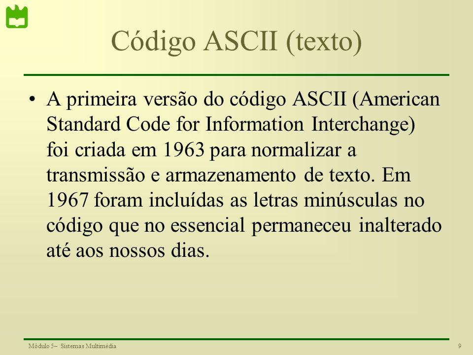 10Módulo 5– Sistemas Multimédia Código ASCII Exemplo de codificação para a letra A 4 x 16+1=64+1=65=100 0001 Letra W: 5 x 16+7=87=101 0111