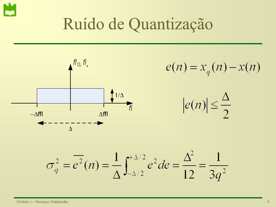 7Módulo 4 – Sistemas Multimédia Ruído de Quantização O erro de quantização é dado pela diferença entre o sinal original e o sinal quantizado. A sua am
