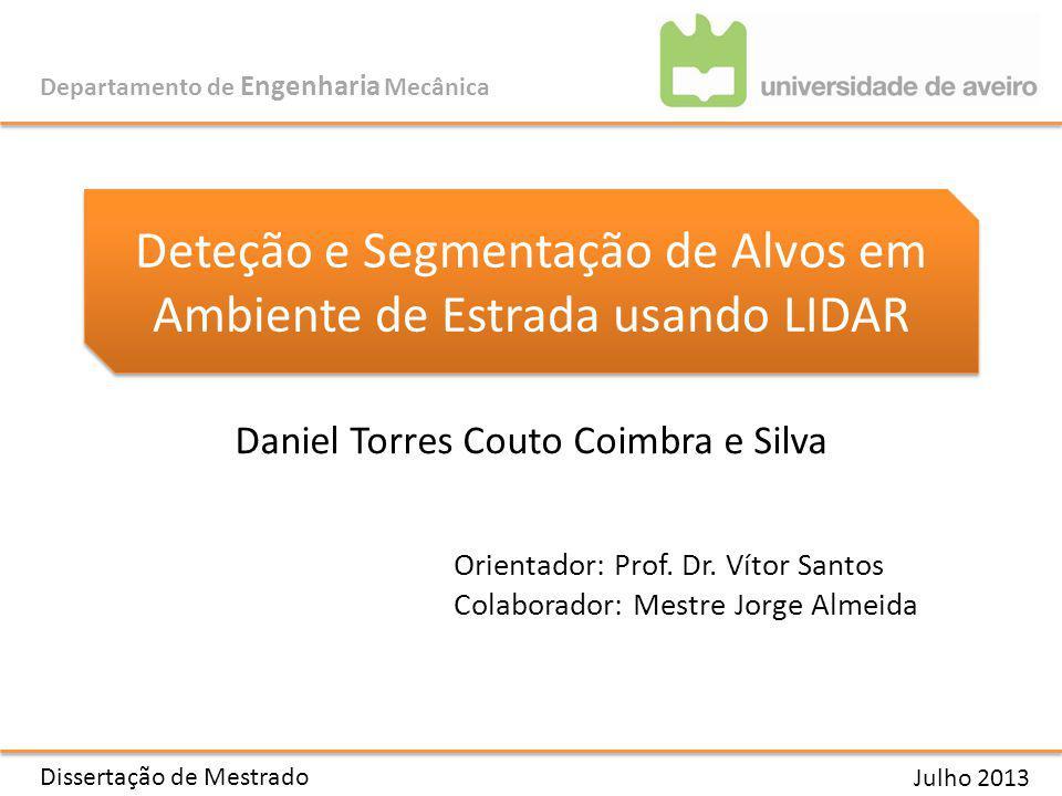 Deteção e Segmentação de Alvos em Ambiente de Estrada usando LIDAR Departamento de Engenharia Mecânica Daniel Torres Couto Coimbra e Silva Julho 2013 Dissertação de Mestrado Orientador: Prof.