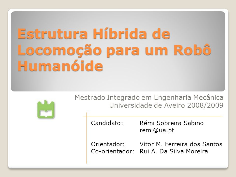Estrutura Híbrida de Locomoção para um Robô Humanóide Mestrado Integrado em Engenharia Mecânica Universidade de Aveiro 2008/2009 Candidato:Rémi Sobreira Sabino remi@ua.pt Orientador:Vítor M.