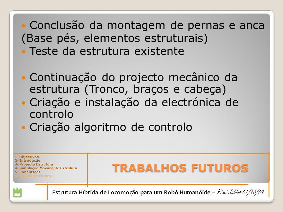 TRABALHOS FUTUROS Estrutura Híbrida de Locomoção para um Robô Humanóide – Rémi Sabino 01/10/09 Conclusão da montagem de pernas e anca (Base pés, eleme