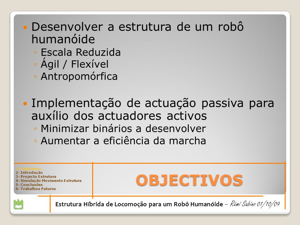 2- INTRODUÇÃO Mestrado Integrado em Engenharia Mecânica Universidade de Aveiro 2008/2009 1- Objectivos 2- Introdução 3- Projecto Estrutura 4- Simulação Movimento Estrutura 5- Conclusões 6- Trabalhos Futuros Estrutura Híbrida de Locomoção para um Robô Humanóide – Rémi Sabino 01/10/09
