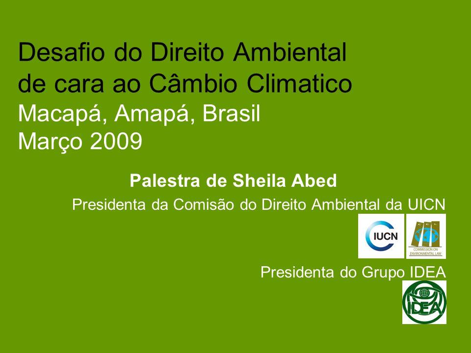 Desafio do Direito Ambiental de cara ao Câmbio Climatico Macapá, Amapá, Brasil Março 2009 Palestra de Sheila Abed Presidenta da Comisão do Direito Ambiental da UICN Presidenta do Grupo IDEA