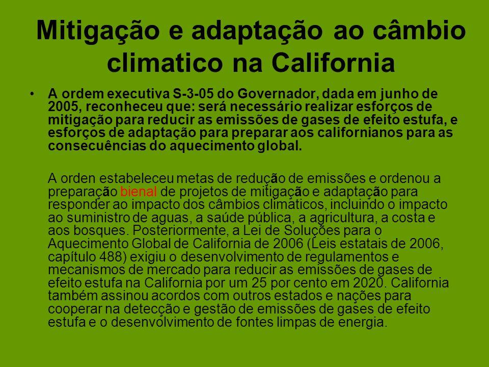 Mitigação e adaptação ao câmbio climatico na California A ordem executiva S-3-05 do Governador, dada em junho de 2005, reconheceu que: será necessário realizar esforços de mitigação para reducir as emissões de gases de efeito estufa, e esforços de adaptação para preparar aos californianos para as consecuências do aquecimento global.