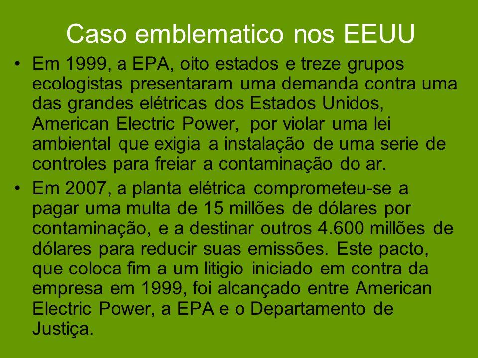 Caso emblematico nos EEUU Em 1999, a EPA, oito estados e treze grupos ecologistas presentaram uma demanda contra uma das grandes elétricas dos Estados Unidos, American Electric Power, por violar uma lei ambiental que exigia a instalação de uma serie de controles para freiar a contaminação do ar.
