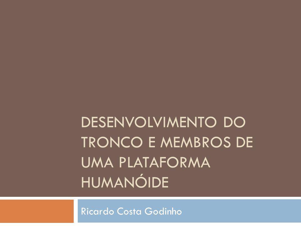 DESENVOLVIMENTO DO TRONCO E MEMBROS DE UMA PLATAFORMA HUMANÓIDE Ricardo Costa Godinho