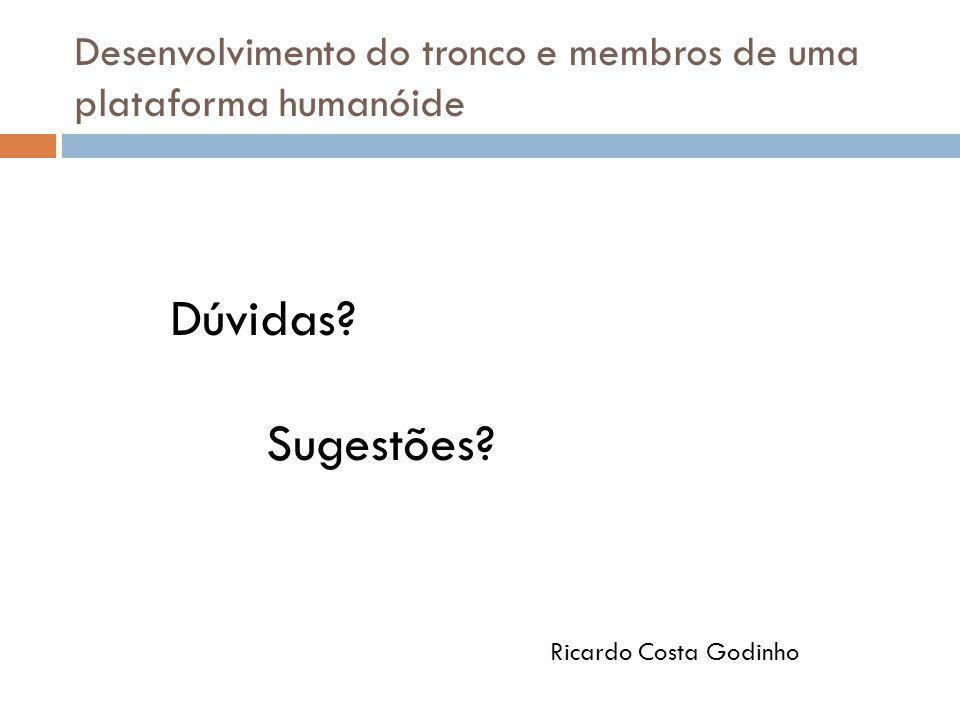 Dúvidas? Sugestões? Desenvolvimento do tronco e membros de uma plataforma humanóide Ricardo Costa Godinho